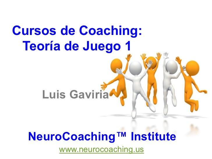 Cursos de Coaching: Teoría de Juego 1    Luis Gaviria  NeuroCoaching™ Institute       www.neurocoaching.us