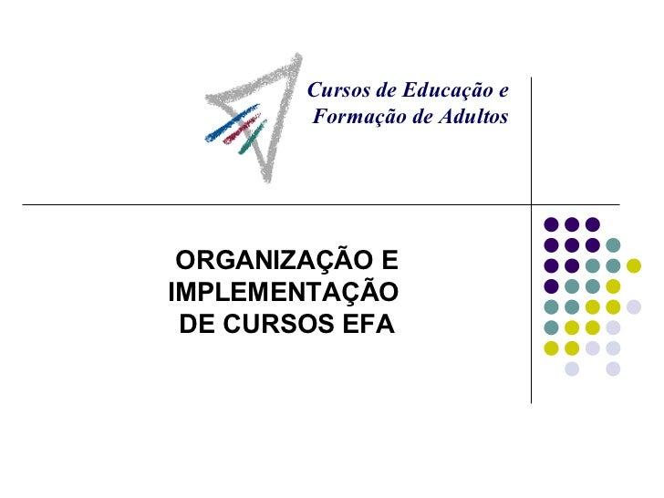 ORGANIZAÇÃO E IMPLEMENTAÇÃO  DE CURSOS EFA Cursos de Educação e  Formação de Adultos
