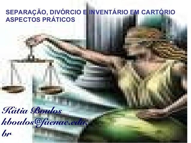 SEPARAÇÃO, DIVÓRCIO E INVENTÁRIO EM CARTÓRIO ASPECTOS PRÁTICOS Kátia Boulos kboulos@faenac.edu. br