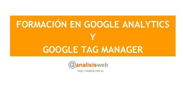 FORMACIÓN EN GOOGLE ANALYTICS Y GOOGLE TAG MANAGER http://analisis-web.es