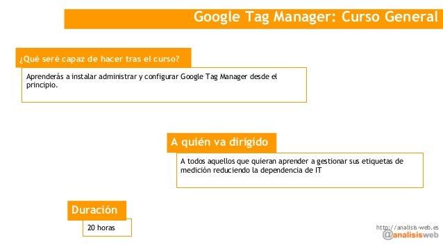Google Tag Manager: Curso General ¿Qué seré capaz de hacer tras el curso? A quién va dirigido Aprenderás a instalar admini...