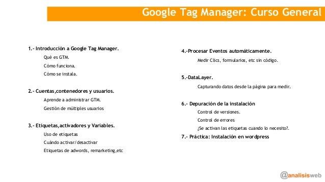 Google Tag Manager: Curso General 1.- Introducción a Google Tag Manager. Qué es GTM. Cómo funciona. Cómo se instala. 2.- C...
