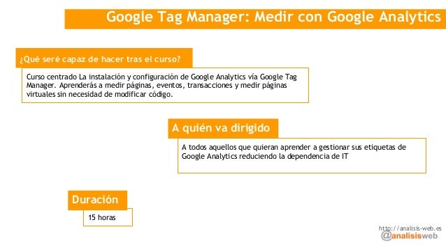Google Tag Manager: Medir con Google Analytics ¿Qué seré capaz de hacer tras el curso? A quién va dirigido Curso centrado ...
