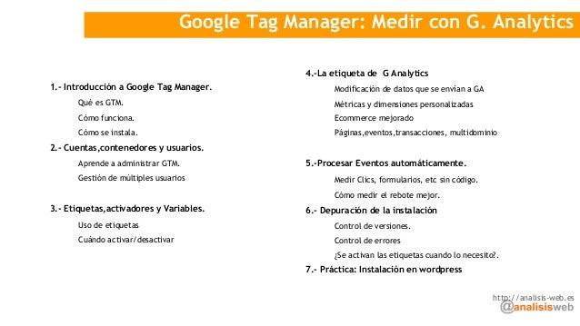 Google Tag Manager: Medir con G. Analytics 1.- Introducción a Google Tag Manager. Qué es GTM. Cómo funciona. Cómo se insta...