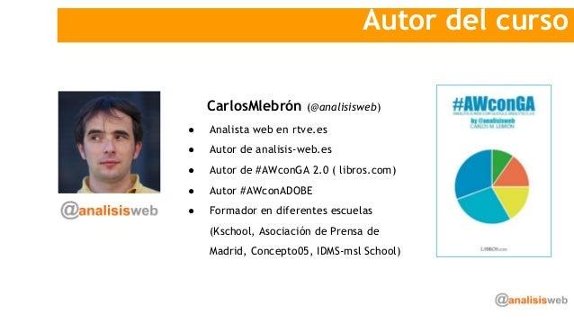 Autor del curso CarlosMlebrón (@analisisweb) ● Analista web en rtve.es ● Autor de analisis-web.es ● Autor de #AWconGA 2.0 ...