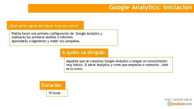 Google Analytics: Iniciación ¿Qué seré capaz de hacer tras el curso? A quién va dirigido Podrás hacer una primera configur...