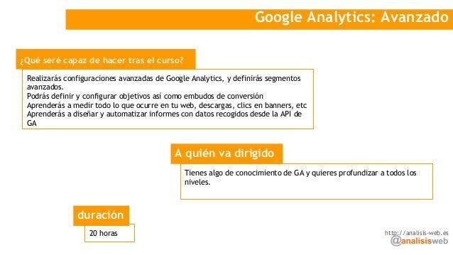 Google Analytics: Avanzado ¿Qué seré capaz de hacer tras el curso? A quién va dirigido Realizarás configuraciones avanzada...
