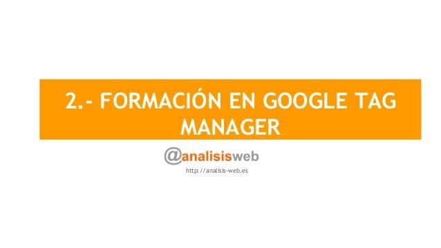 2.- FORMACIÓN EN GOOGLE TAG MANAGER http://analisis-web.es