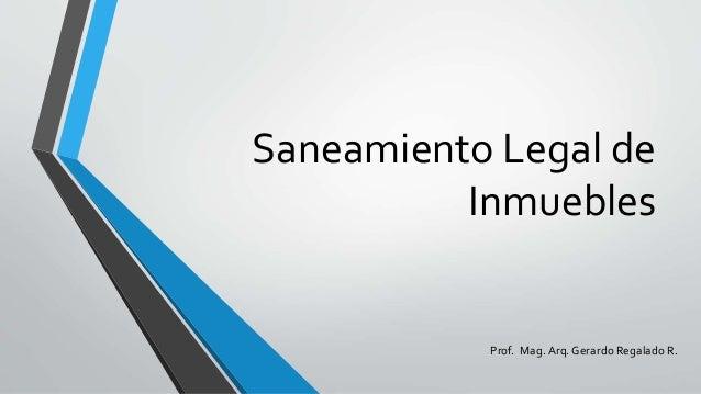 Saneamiento Legal de Inmuebles Prof. Mag.Arq. Gerardo Regalado R.
