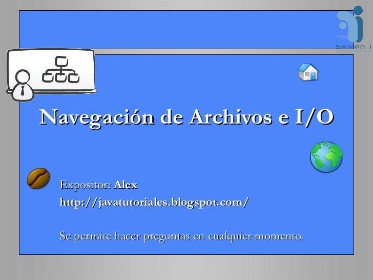 Navegación de Archivos e I/O Expositor:  Alex http://javatutoriales.blogspot.com/ Se permite hacer preguntas en cualquier ...