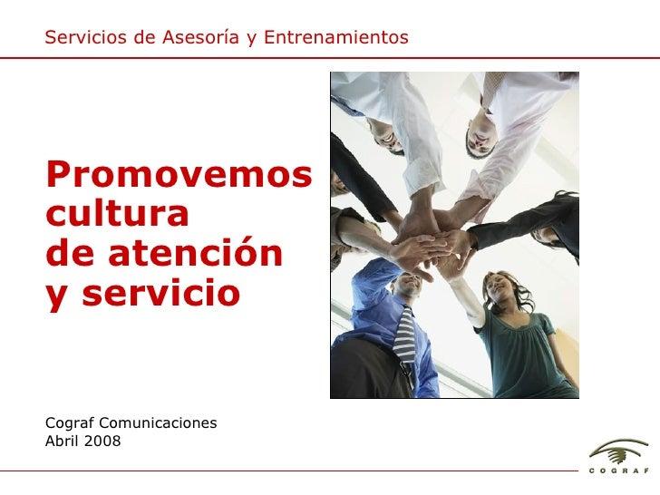 Servicios de Asesor ía y Entrenamientos Cograf Comunicaciones Abril 2008 Promovemos cultura de atención y servicio