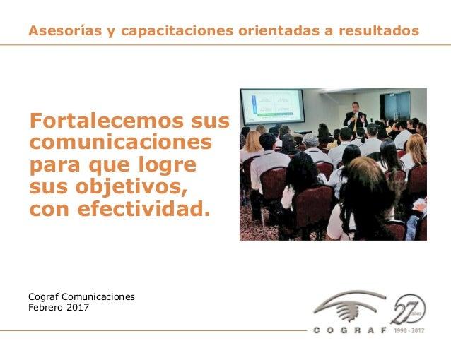 Cograf Comunicaciones - Servicios de Asesoría y Entrenamientos – www.cograf.com 1 Cograf Comunicaciones Febrero 2017 Aseso...