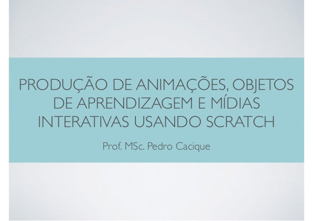 PRODUÇÃO DE ANIMAÇÕES, OBJETOS DE APRENDIZAGEM E MÍDIAS INTERATIVAS USANDO SCRATCH Prof. MSc. Pedro Cacique