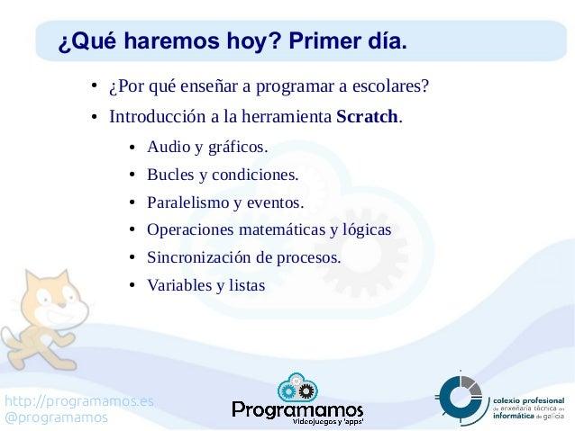 http://programamos.es @programamos ¿Qué haremos hoy? Primer día. ● ¿Por qué enseñar a programar a escolares? ● Introducció...