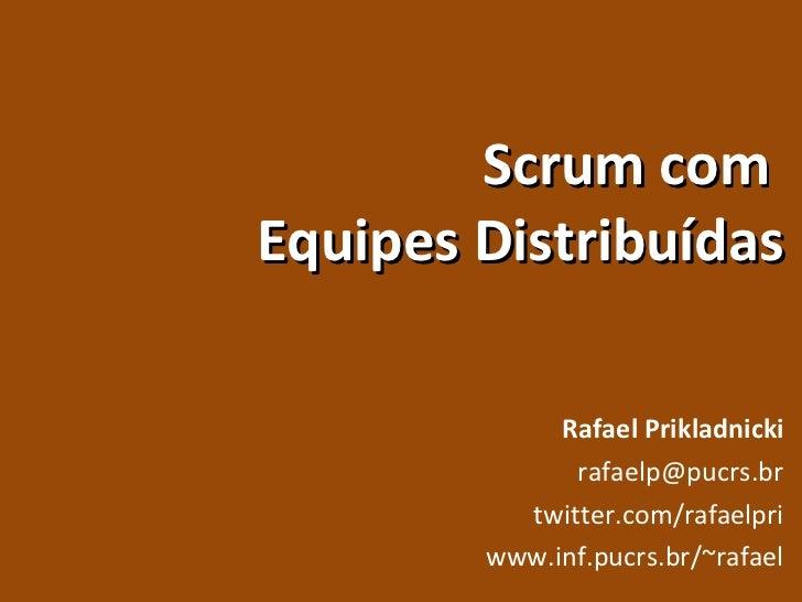 Scrum com  Equipes Distribuídas Rafael Prikladnicki [email_address] twitter.com/rafaelpri www.inf.pucrs.br/~rafael