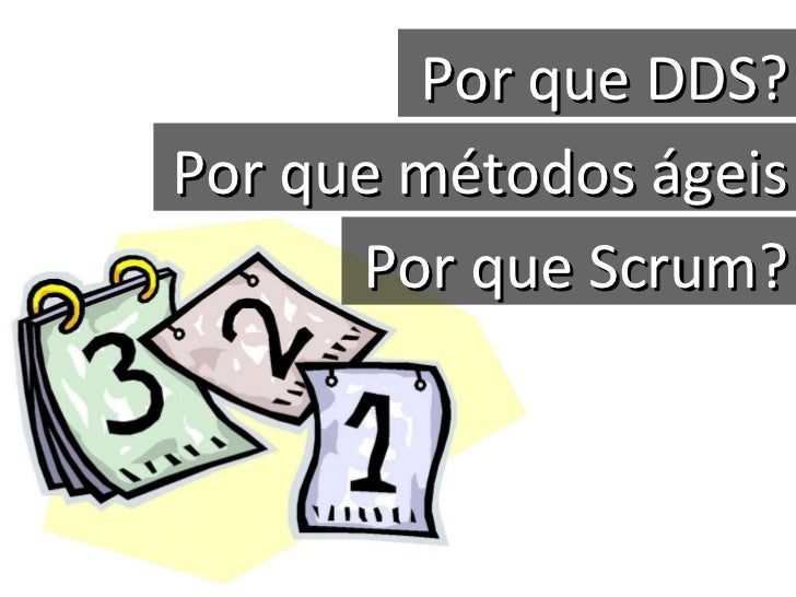Por que DDS? Por que métodos ágeis Por que Scrum?