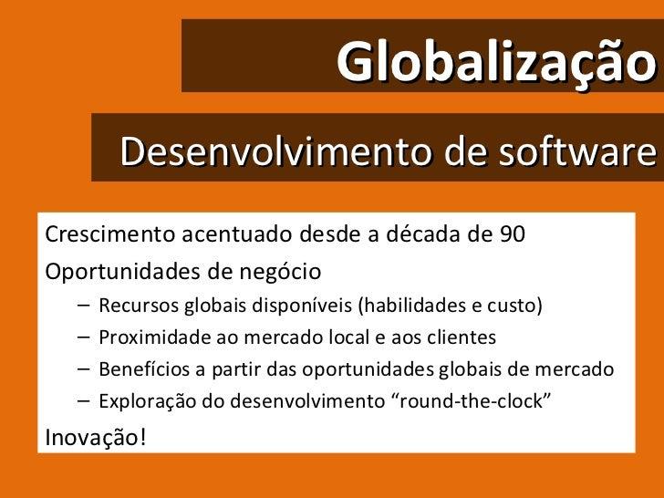 Globalização Desenvolvimento de software <ul><li>Crescimento acentuado desde a década de 90 </li></ul><ul><li>Oportunidade...