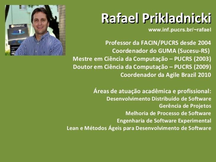 Rafael Prikladnicki www.inf.pucrs.br/~rafael Professor da FACIN/PUCRS desde 2004 Coordenador do GUMA (Sucesu-RS)  Mestre e...