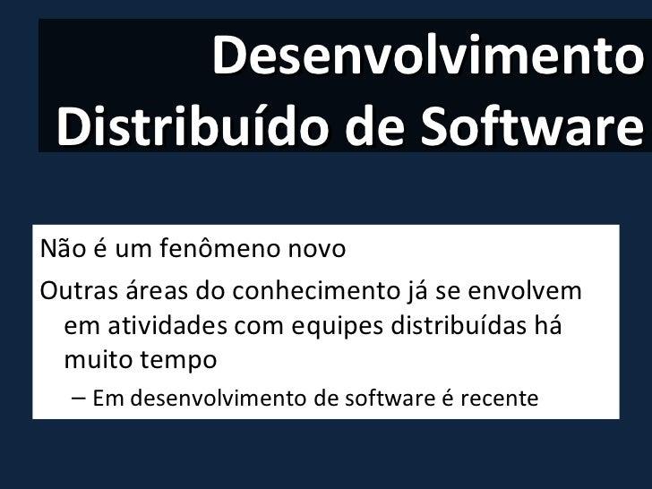 Desenvolvimento Distribuído de Software <ul><li>Não é um fenômeno novo </li></ul><ul><li>Outras áreas do conhecimento já s...