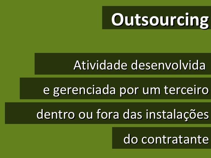 Outsourcing Atividade desenvolvida  e gerenciada por um terceiro dentro ou fora das instalações do contratante