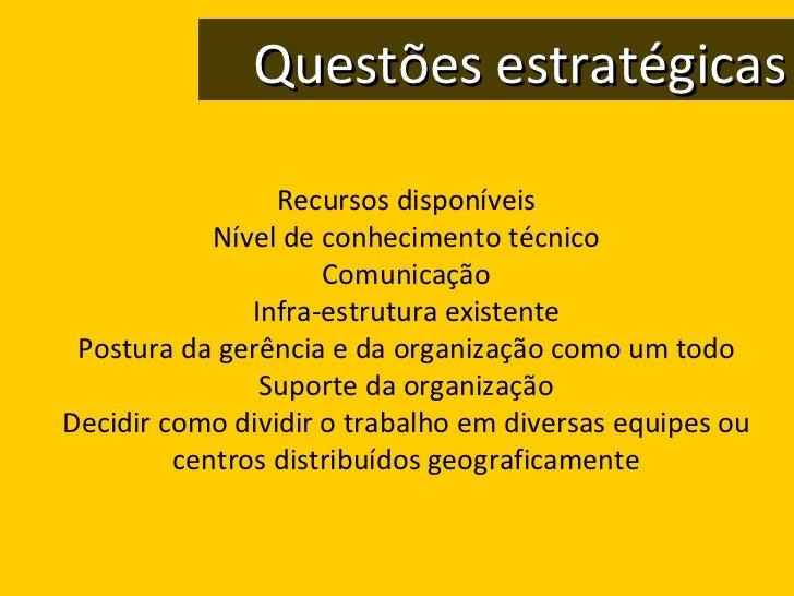 Questões estratégicas Recursos disponíveis Nível de conhecimento técnico Comunicação Infra-estrutura existente Postura da ...