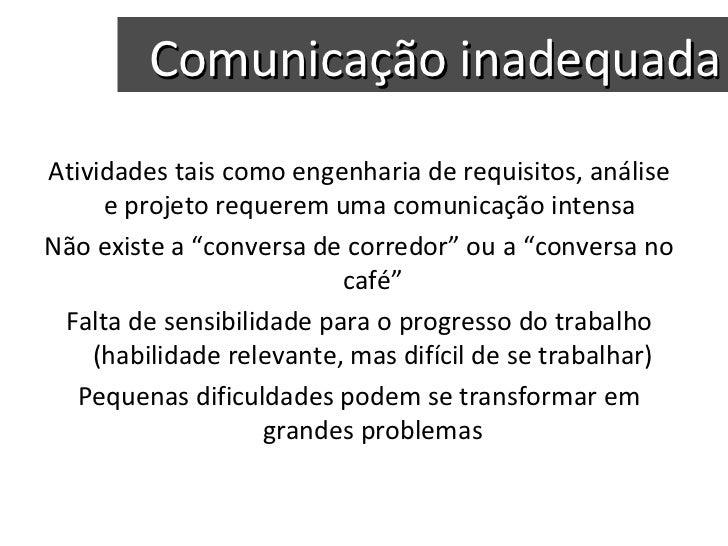 Comunicação inadequada Atividades tais como engenharia de requisitos, análise e projeto requerem uma comunicação intensa  ...