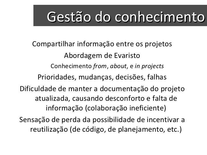 Gestão do conhecimento <ul><li>Compartilhar informação entre os projetos </li></ul><ul><li>Abordagem de Evaristo </li></ul...