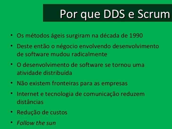 Por que DDS e Scrum <ul><li>Os métodos ágeis surgiram na década de 1990 </li></ul><ul><li>Deste então o négocio envolvendo...