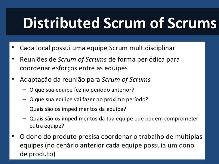Distributed Scrum of Scrums <ul><li>Cada local possui uma equipe Scrum multidisciplinar  </li></ul><ul><li>Reuniões de  Sc...