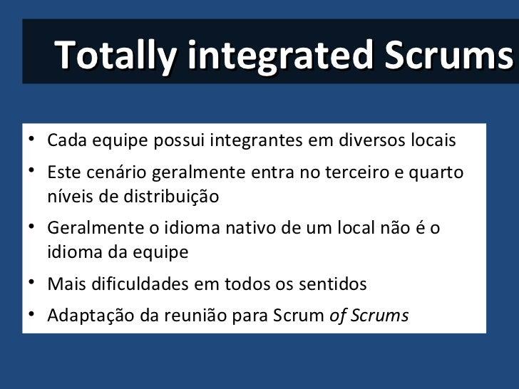 Totally integrated Scrums <ul><li>Cada equipe possui integrantes em diversos locais </li></ul><ul><li>Este cenário geralme...