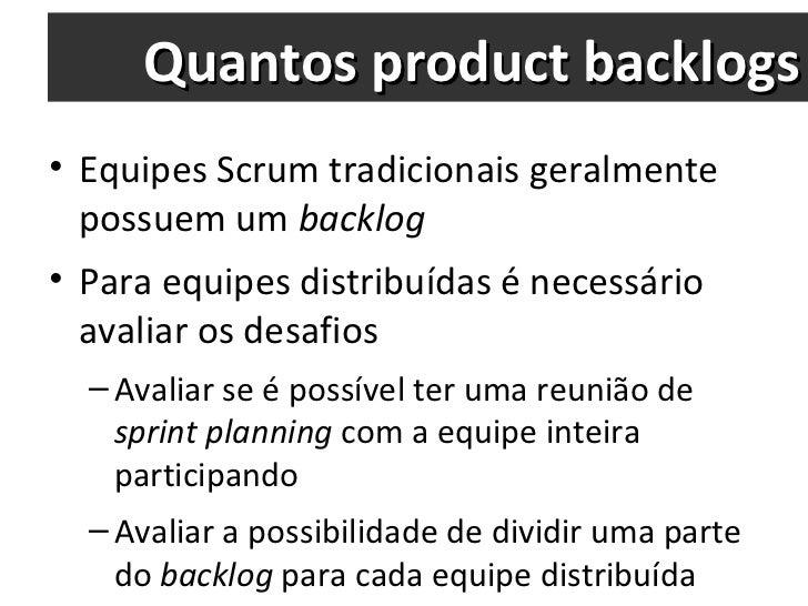 Quantos product backlogs <ul><li>Equipes Scrum tradicionais geralmente possuem um  backlog </li></ul><ul><li>Para equipes ...