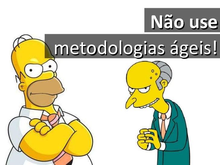 Não   use metodologias ágeis!