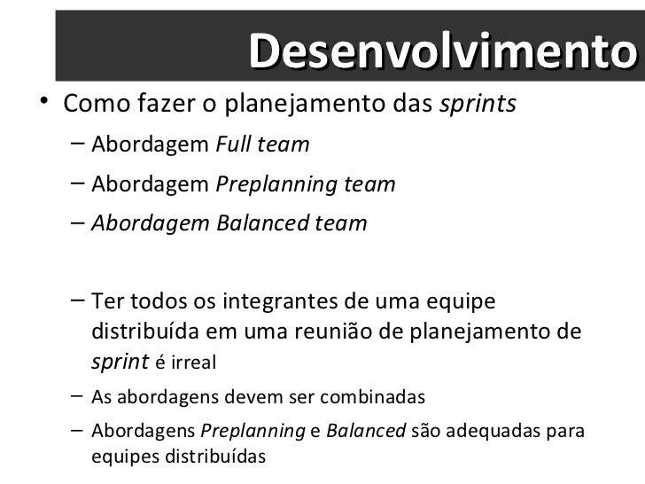Desenvolvimento <ul><li>Como fazer o planejamento das  sprints </li></ul><ul><ul><li>Abordagem  Full team  </li></ul></ul>...
