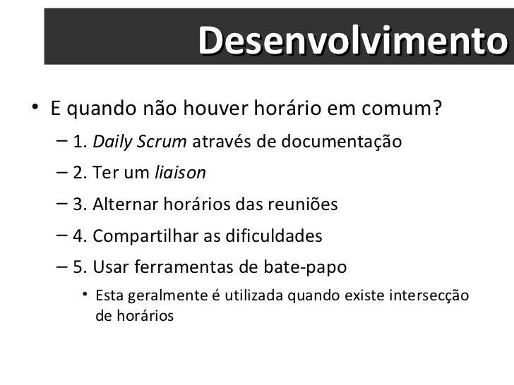 Desenvolvimento <ul><li>E quando não houver horário em comum? </li></ul><ul><ul><li>1.  Daily Scrum  através de documentaç...