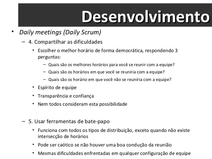 Desenvolvimento <ul><li>Daily meetings (Daily Scrum) </li></ul><ul><ul><li>4. Compartilhar as dificuldades </li></ul></ul>...
