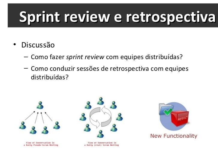 Sprint review e retrospectiva <ul><li>Discussão </li></ul><ul><ul><li>Como fazer  sprint review  com equipes distribuídas?...