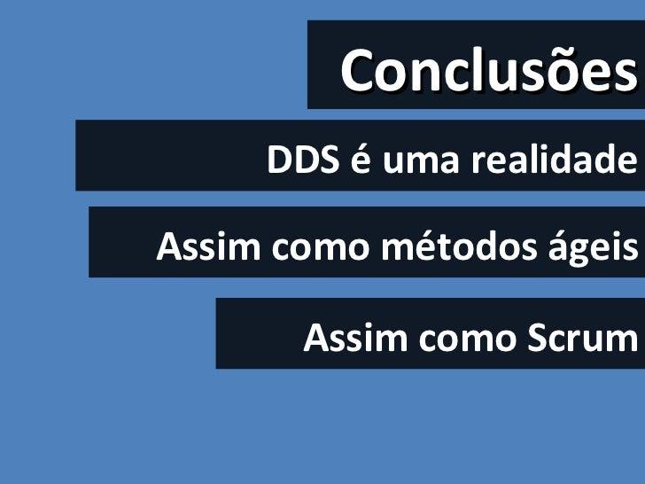 DDS é uma realidade Assim como métodos ágeis Conclusões Assim como Scrum