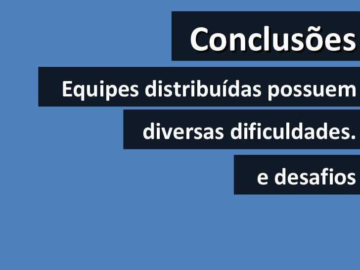 Conclusões Equipes distribuídas possuem diversas dificuldades. e desafios