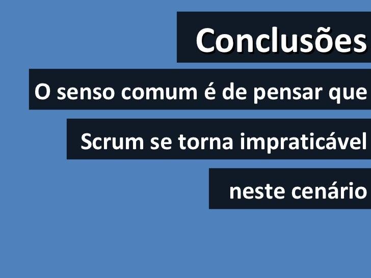 Conclusões O senso comum é de pensar que  Scrum se torna impraticável neste cenário