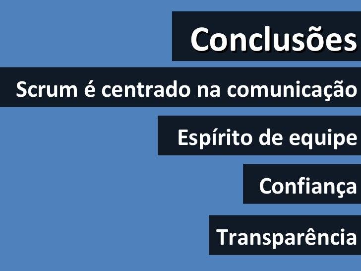 Conclusões Scrum é centrado na comunicação Espírito de equipe Confiança Transparência