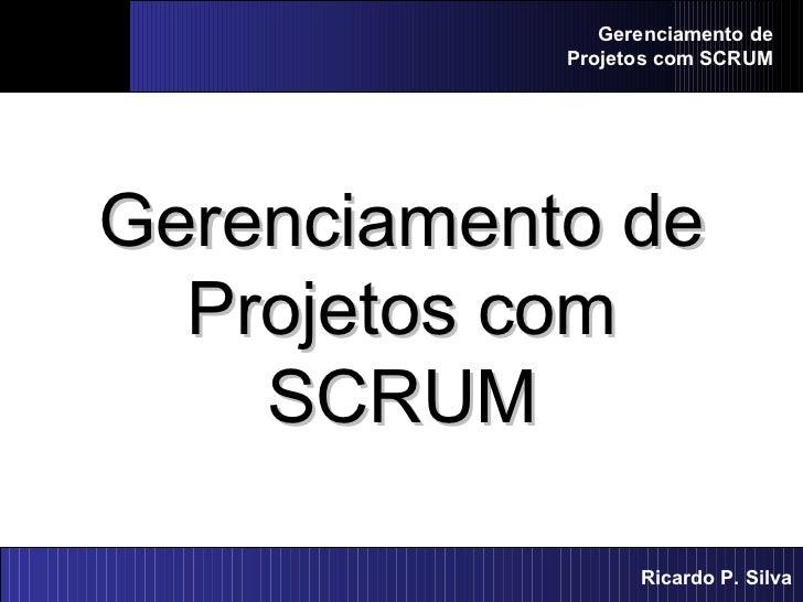 Gerenciamento de Projetos com SCRUM Gerenciamento de Projetos com SCRUM Ricardo P. Silva