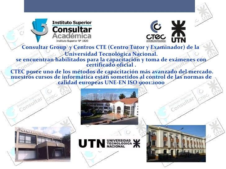 Consultar Group  y Centros CTE (Centro Tutor y Examinador) de la  Universidad Tecnológica Nacional. se encuentran habilita...