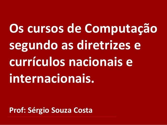 Os cursos de Computação segundo as diretrizes e currículos nacionais e internacionais. Prof: Sérgio Souza Costa