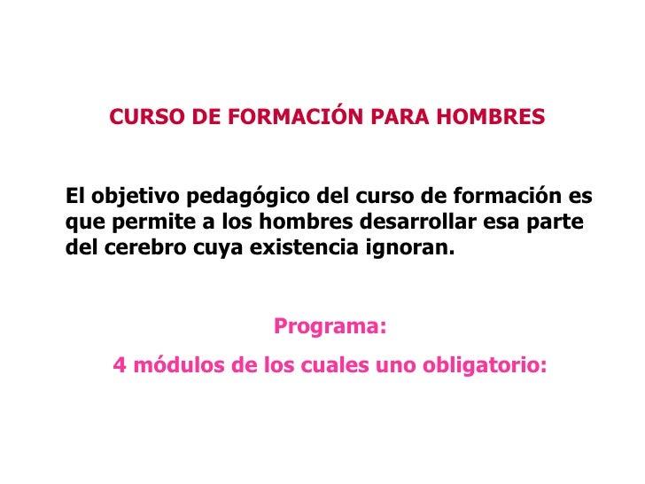 CURSO DE FORMACIÓN PARA HOMBRES   El objetivo pedagógico del curso de formación es que permite a los hombres desarrollar ...