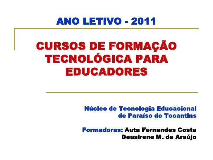 ANO LETIVO - 2011CURSOS DE FORMAÇÃO TECNOLÓGICA PARA    EDUCADORES      Núcleo de Tecnologia Educacional                de...