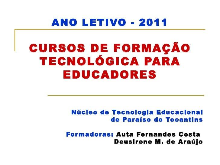 ANO LETIVO - 2011 CURSOS DE FORMAÇÃO TECNOLÓGICA PARA EDUCADORES Núcleo de Tecnologia Educacional de Paraíso do Tocantins ...