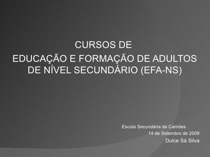 CURSOS DE  EDUCAÇÃO E FORMAÇÃO DE ADULTOS DE NÍVEL SECUNDÁRIO (EFA-NS) Escola Secundária de Camões 14 de Setembro de 2009 ...