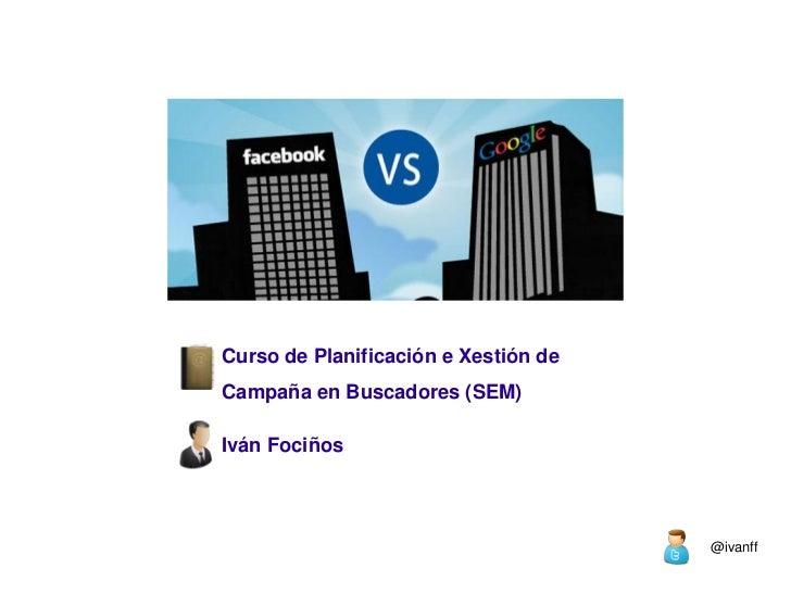 Curso de Planificación e Xestión deCampaña en Buscadores (SEM)Iván Fociños                                      @ivanff