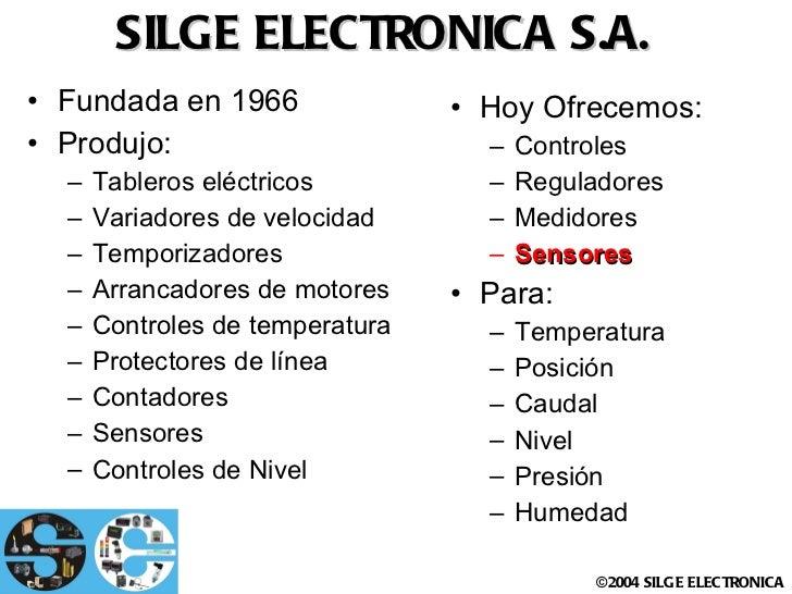 SILGE ELECTRONICA S.A. <ul><li>Fundada en 1966 </li></ul><ul><li>Produjo: </li></ul><ul><ul><li>Tableros eléctricos </li><...
