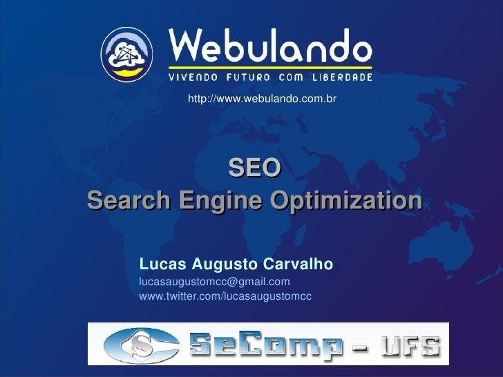 SEO Search Engine Optimization http://www.webulando.com.br Lucas Augusto Carvalho [email_address] www.twitter.com/lucasaug...